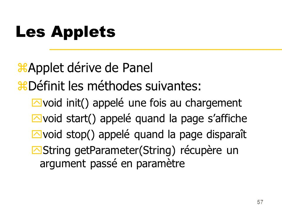 57 Les Applets zApplet dérive de Panel zDéfinit les méthodes suivantes: yvoid init() appelé une fois au chargement yvoid start() appelé quand la page