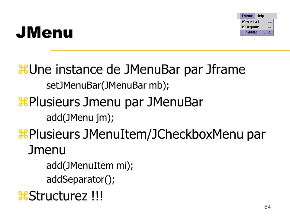 84 JMenu zUne instance de JMenuBar par Jframe setJMenuBar(JMenuBar mb); zPlusieurs Jmenu par JMenuBar add(JMenu jm); zPlusieurs JMenuItem/JCheckboxMen