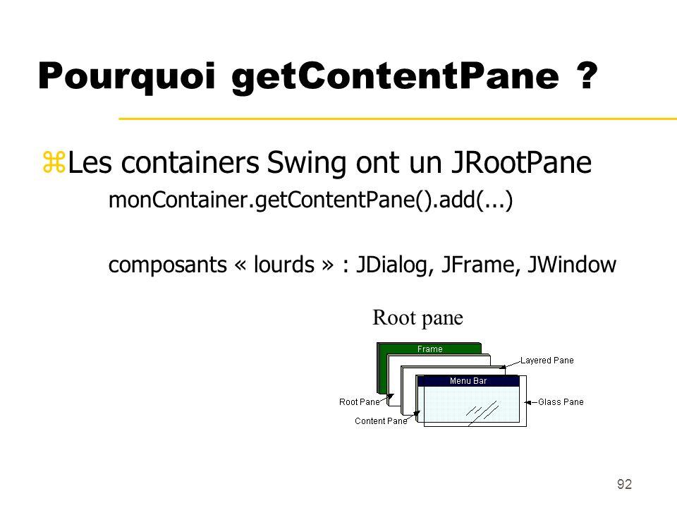 92 Pourquoi getContentPane ? zLes containers Swing ont un JRootPane monContainer.getContentPane().add(...) composants « lourds » : JDialog, JFrame, JW