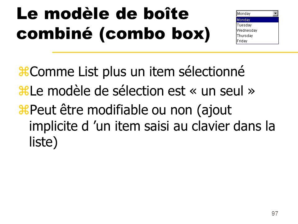 97 Le modèle de boîte combiné (combo box) zComme List plus un item sélectionné zLe modèle de sélection est « un seul » zPeut être modifiable ou non (a