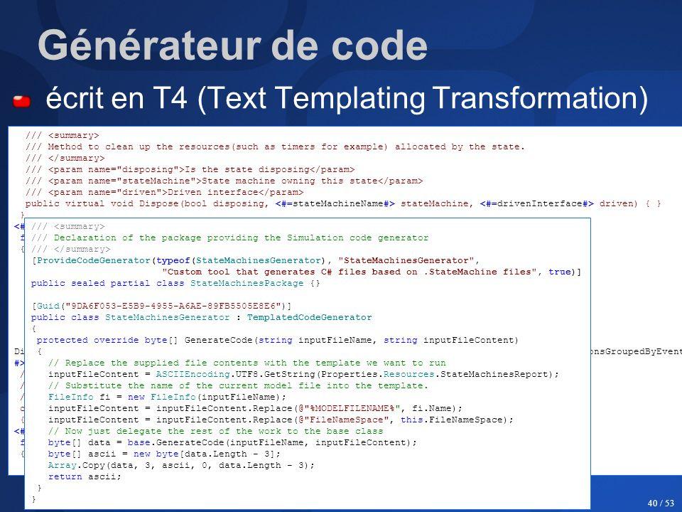Jeudis de l'objet - 30 mars 2006 40 / 53 Générateur de code écrit en T4 (Text Templating Transformation) On peut en faire un Custom Tool ! /// /// Met