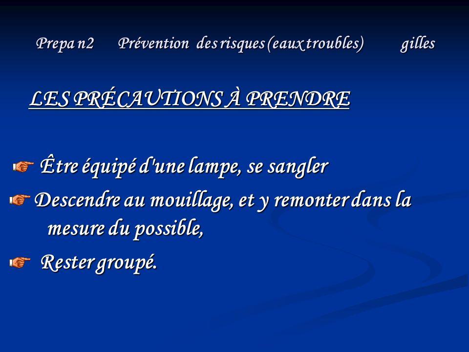 Prepa n2 Prévention des risques (eaux troubles) gilles LES PRÉCAUTIONS À PRENDRE Être équipé d'une lampe, se sangler Être équipé d'une lampe, se sangl
