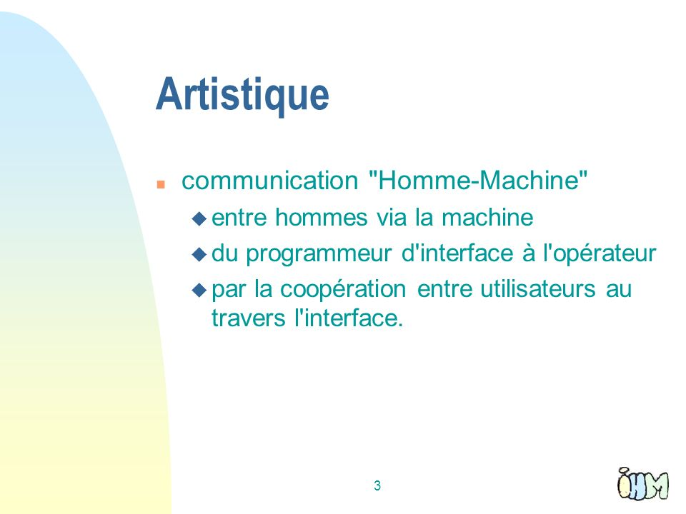3 Artistique n communication Homme-Machine u entre hommes via la machine u du programmeur d interface à l opérateur u par la coopération entre utilisateurs au travers l interface.