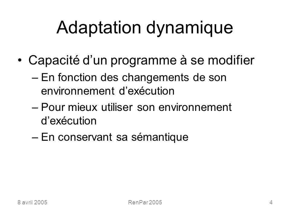 8 avril 2005RenPar 20054 Adaptation dynamique Capacité dun programme à se modifier –En fonction des changements de son environnement dexécution –Pour mieux utiliser son environnement dexécution –En conservant sa sémantique
