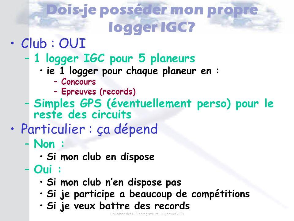 Utilisation des GPS enregistreurs – 31 janvier 2004 Dois-je posséder mon propre logger IGC? Club : OUI – –1 logger IGC pour 5 planeurs ie 1 logger pou