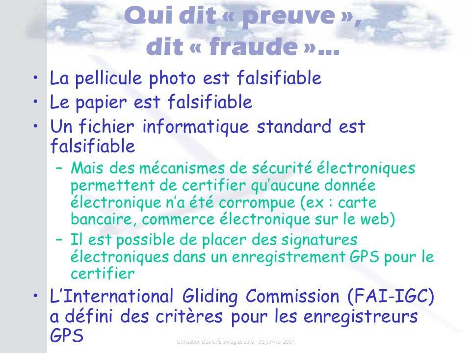 Utilisation des GPS enregistreurs – 31 janvier 2004 GNSS Flight Recorders « loggers homologués IGC » LIGC a fixé un cahier des charges techniques très rigoureux pour leur homologation http://www.fai.org/gliding/gnss/ Fonctions –Enregistrement de Lheure UTC GPS, la latitude GPS, La longitude GPS, Laltitude GPS, Laltitude par un capteur de pression (+ précis) Option : capteur sonore (détection du moteur pour motoplaneur) –Fréquence denregistrement élevée –Option : Possibilité de déclarer un circuit avant le vol Sécurité –GPS et enregistreur dans un même boite –Capteur et sceaux prouvant que le boîtier na pas été ouvert En cas douverture, lenregistrement marquera cet événement –Numéro de série et identifiant constructeur –Signature électronique insérée dans le fichier de vol sur le PC lors du téléchargement (RSA) En cas de modification frauduleuse, le fichier sera facilement détecté comme corrompu Export des données : –Définition du format de fichier standard *.IGC
