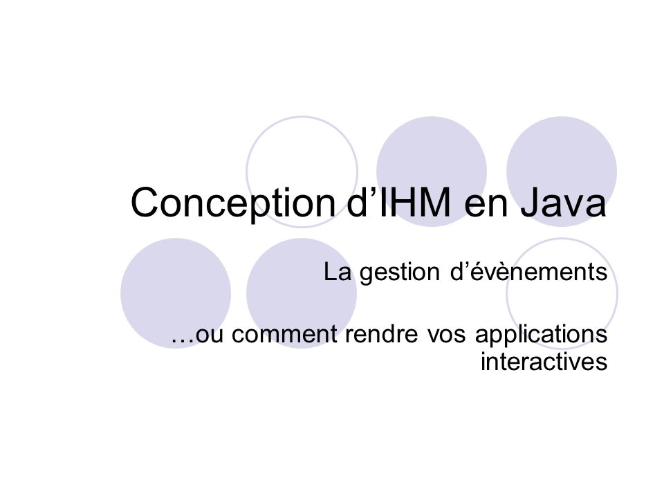 Conception dIHM en Java La gestion dévènements …ou comment rendre vos applications interactives