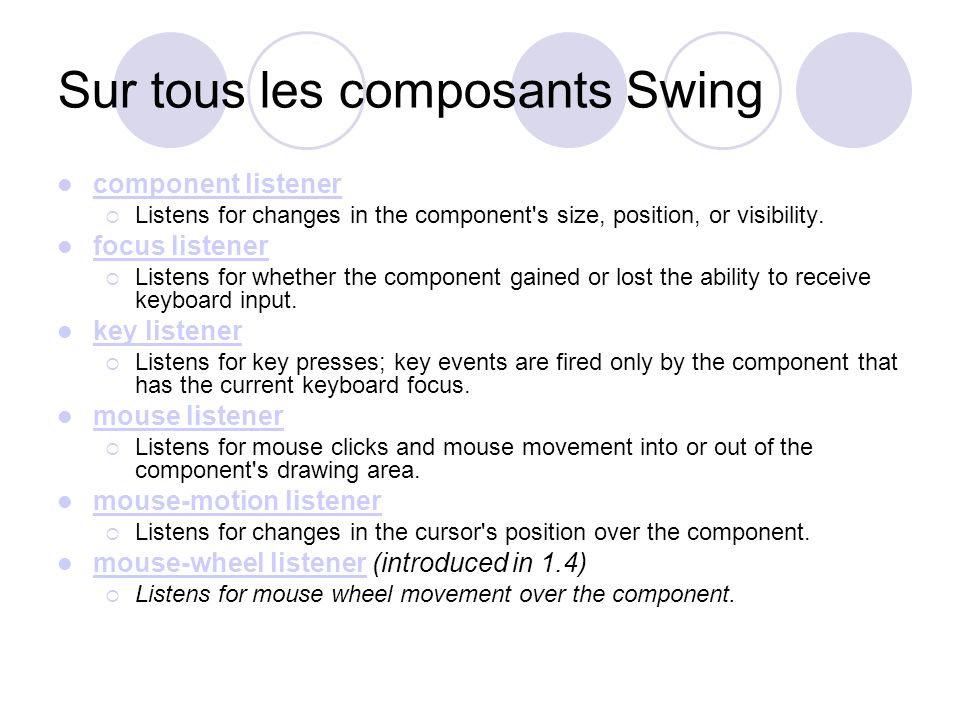 Sur tous les composants Swing component listener Listens for changes in the component's size, position, or visibility. focus listener Listens for whet
