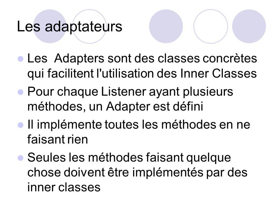 Les adaptateurs Les Adapters sont des classes concrètes qui facilitent l utilisation des Inner Classes Pour chaque Listener ayant plusieurs méthodes, un Adapter est défini Il implémente toutes les méthodes en ne faisant rien Seules les méthodes faisant quelque chose doivent être implémentés par des inner classes