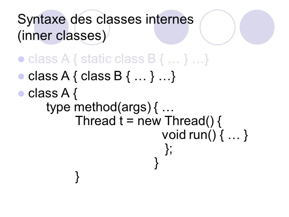 Syntaxe des classes internes (inner classes) class A { static class B { … } …} class A { class B { … } …} class A { type method(args) { … Thread t = new Thread() { void run() { … } }; } }