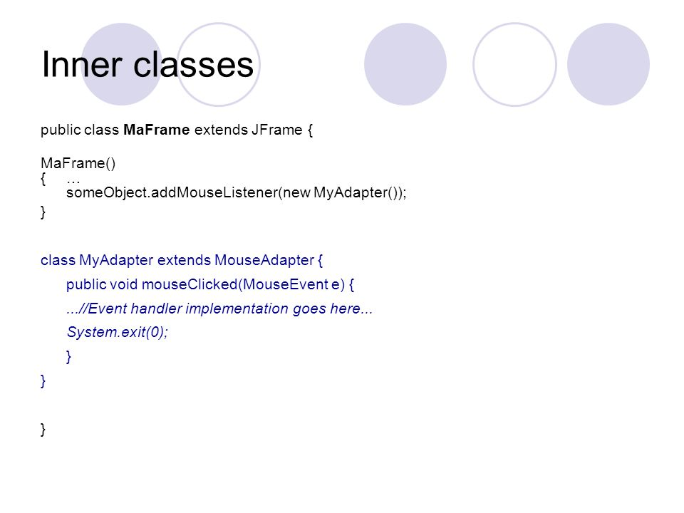 Inner classes public class MaFrame extends JFrame { MaFrame() {… someObject.addMouseListener(new MyAdapter()); } class MyAdapter extends MouseAdapter { public void mouseClicked(MouseEvent e) {...//Event handler implementation goes here...