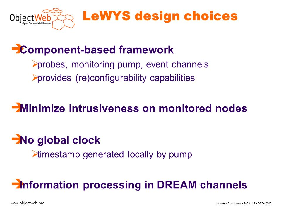www.objectweb.org Journées Composants 2005 - 22 - 06/04/2005 LeWYS design choices è Component-based framework probes, monitoring pump, event channels provides (re)configurability capabilities è Minimize intrusiveness on monitored nodes è No global clock timestamp generated locally by pump è Information processing in DREAM channels