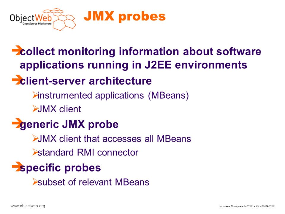 www.objectweb.org Journées Composants 2005 - 25 - 06/04/2005 JMX probes è collect monitoring information about software applications running in J2EE environments è client-server architecture instrumented applications (MBeans) JMX client è generic JMX probe JMX client that accesses all MBeans standard RMI connector è specific probes subset of relevant MBeans