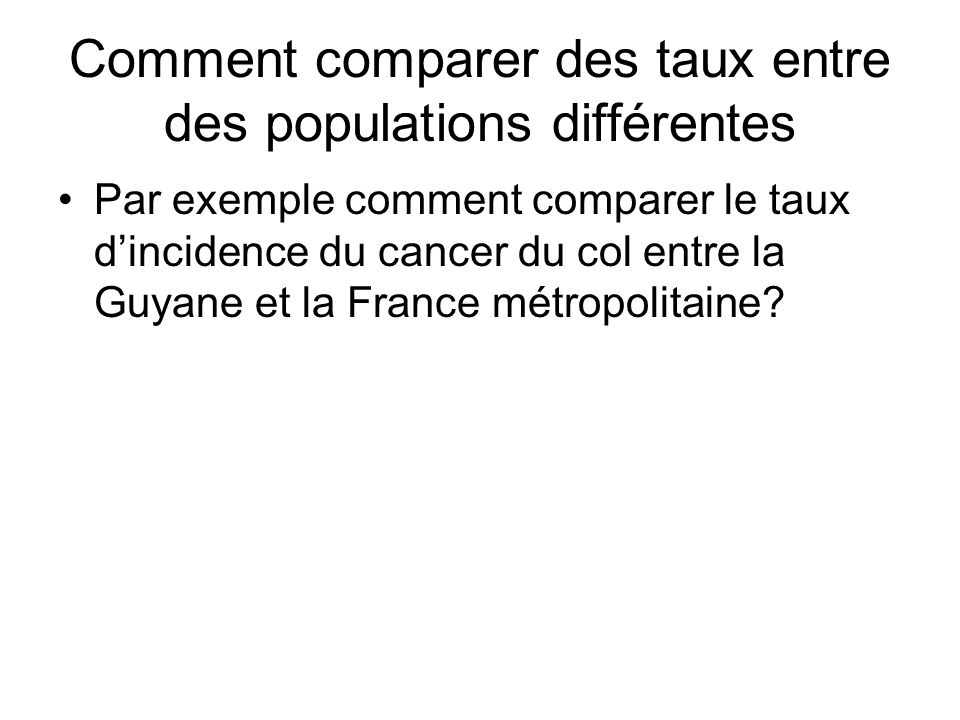 Comment comparer des taux entre des populations différentes Par exemple comment comparer le taux dincidence du cancer du col entre la Guyane et la Fra