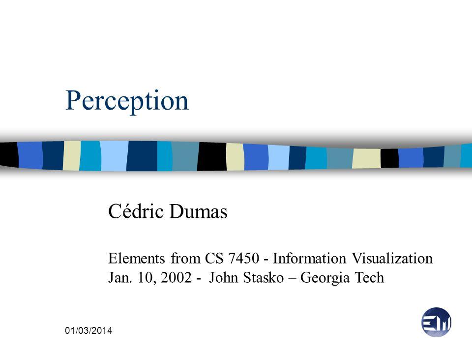 01/03/2014 Perception Cédric Dumas Elements from CS 7450 - Information Visualization Jan. 10, 2002 - John Stasko – Georgia Tech