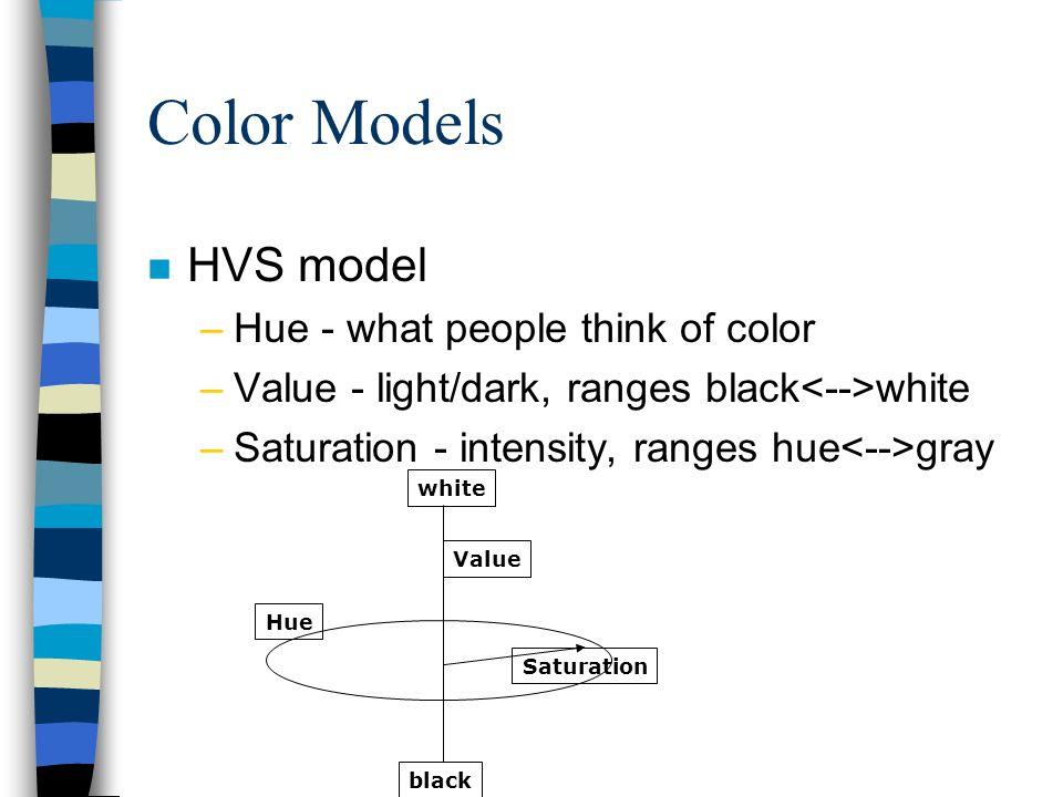 Color Models n HVS model –Hue - what people think of color –Value - light/dark, ranges black white –Saturation - intensity, ranges hue gray white blac
