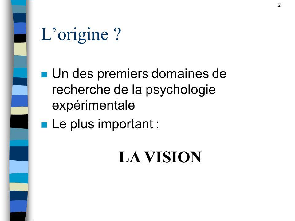 2 Lorigine ? n Un des premiers domaines de recherche de la psychologie expérimentale n Le plus important : la vision LA VISION