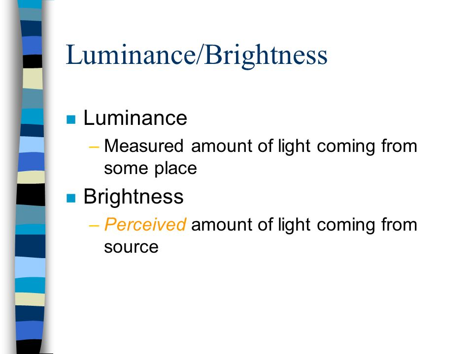 Luminance/Brightness n Luminance –Measured amount of light coming from some place n Brightness –Perceived amount of light coming from source