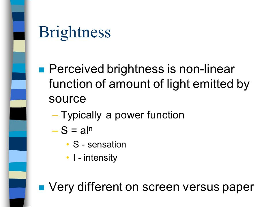 Brightness n Perceived brightness is non-linear function of amount of light emitted by source –Typically a power function –S = aI n S - sensation I -