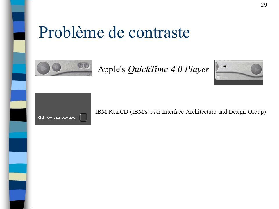29 Problème de contraste Apple's QuickTime 4.0 Player IBM RealCD (IBM's User Interface Architecture and Design Group)