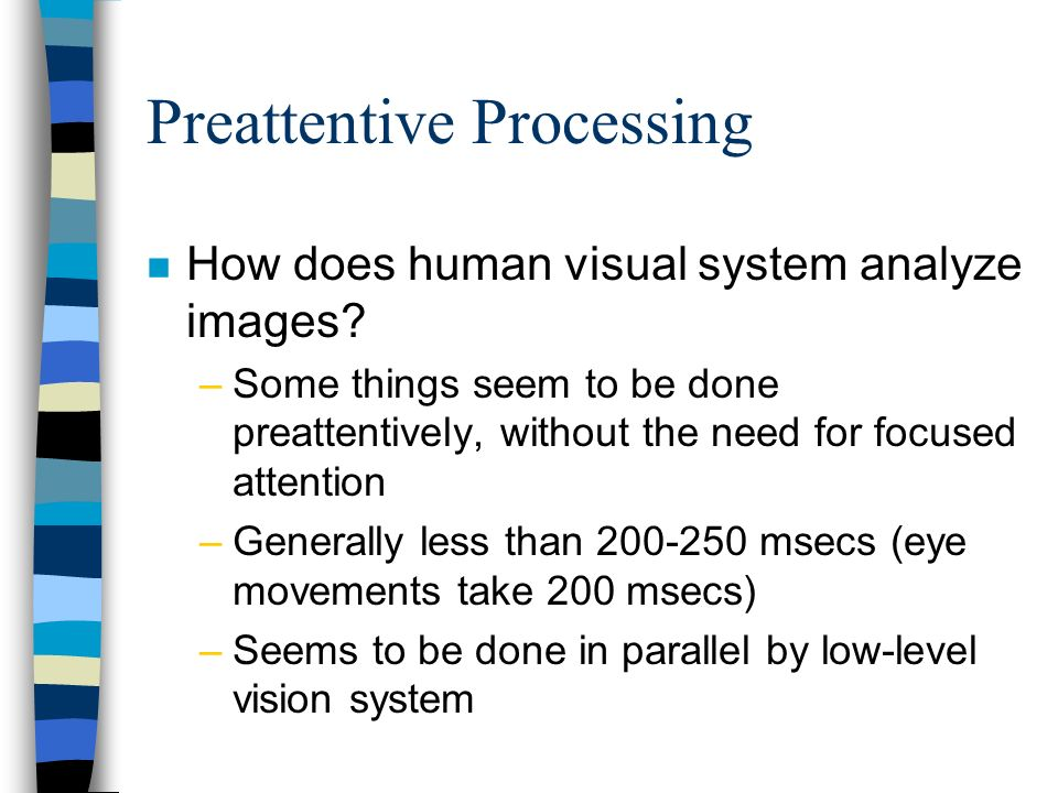 Preattentive Processing n How does human visual system analyze images? –Some things seem to be done preattentively, without the need for focused atten