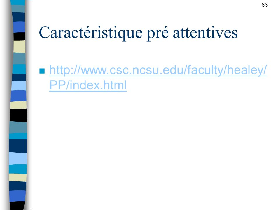 Caractéristique pré attentives n http://www.csc.ncsu.edu/faculty/healey/ PP/index.html http://www.csc.ncsu.edu/faculty/healey/ PP/index.html 83