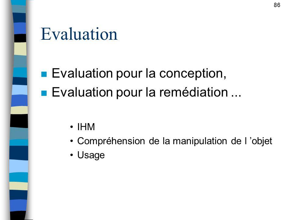 86 Evaluation n Evaluation pour la conception, n Evaluation pour la remédiation... IHM Compréhension de la manipulation de l objet Usage