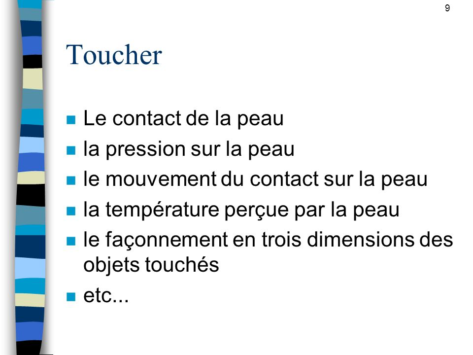 9 Toucher n Le contact de la peau n la pression sur la peau n le mouvement du contact sur la peau n la température perçue par la peau n le façonnement