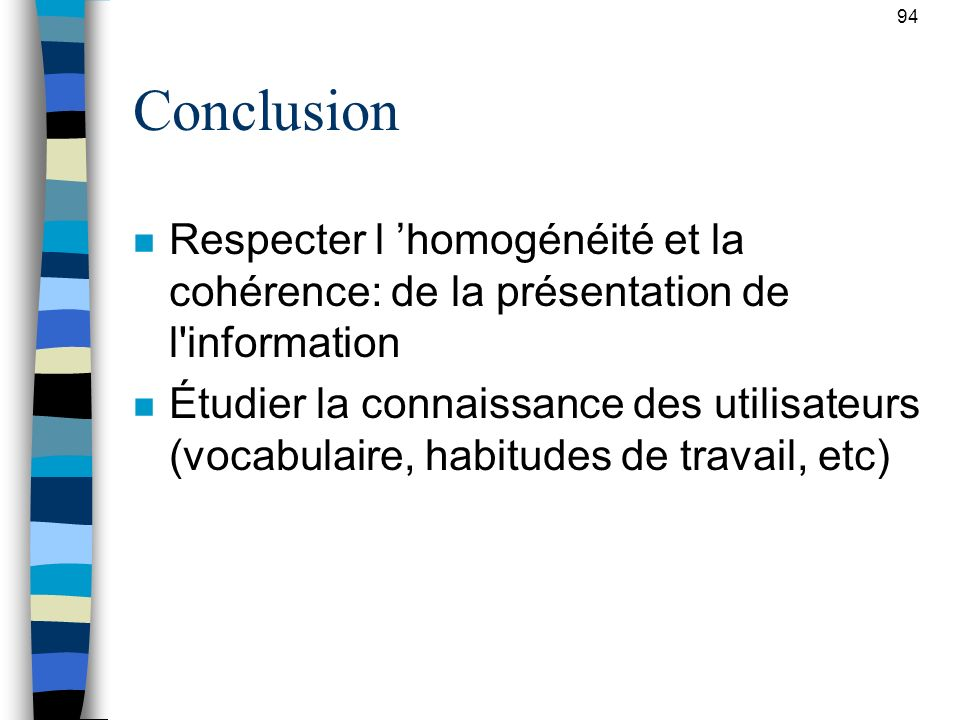 94 Conclusion n Respecter l homogénéité et la cohérence: de la présentation de l'information n Étudier la connaissance des utilisateurs (vocabulaire,