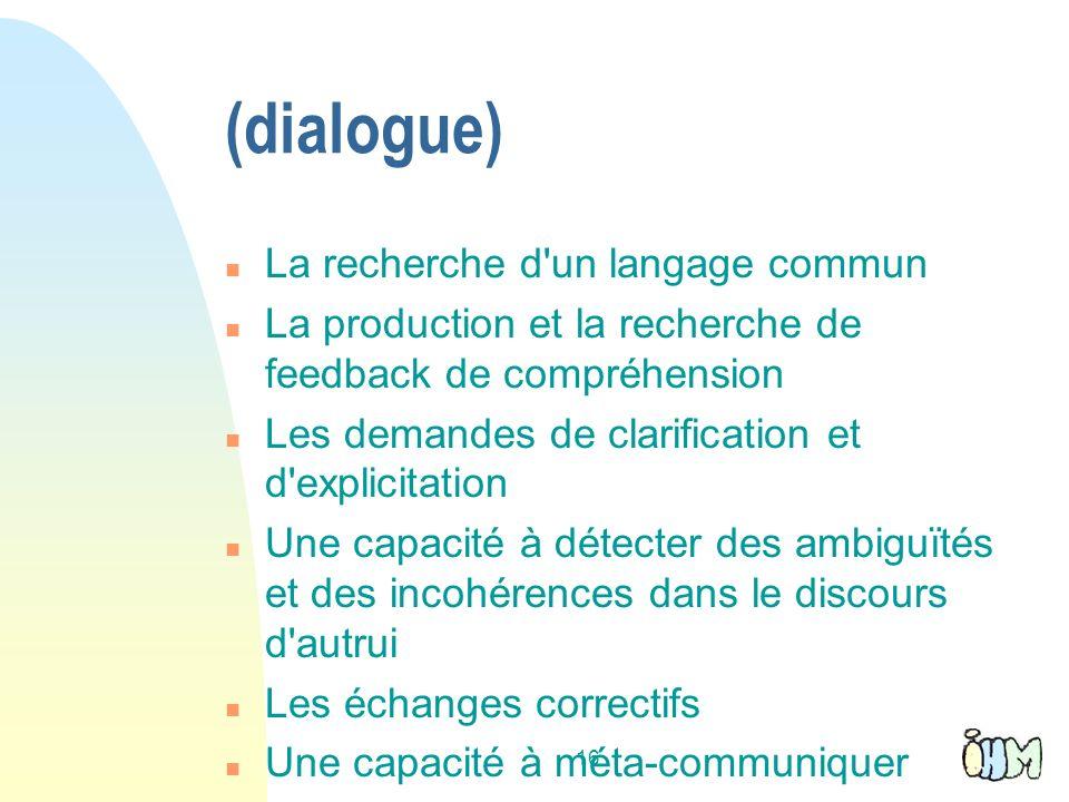 16 (dialogue) n La recherche d un langage commun n La production et la recherche de feedback de compréhension n Les demandes de clarification et d explicitation n Une capacité à détecter des ambiguïtés et des incohérences dans le discours d autrui n Les échanges correctifs n Une capacité à méta-communiquer