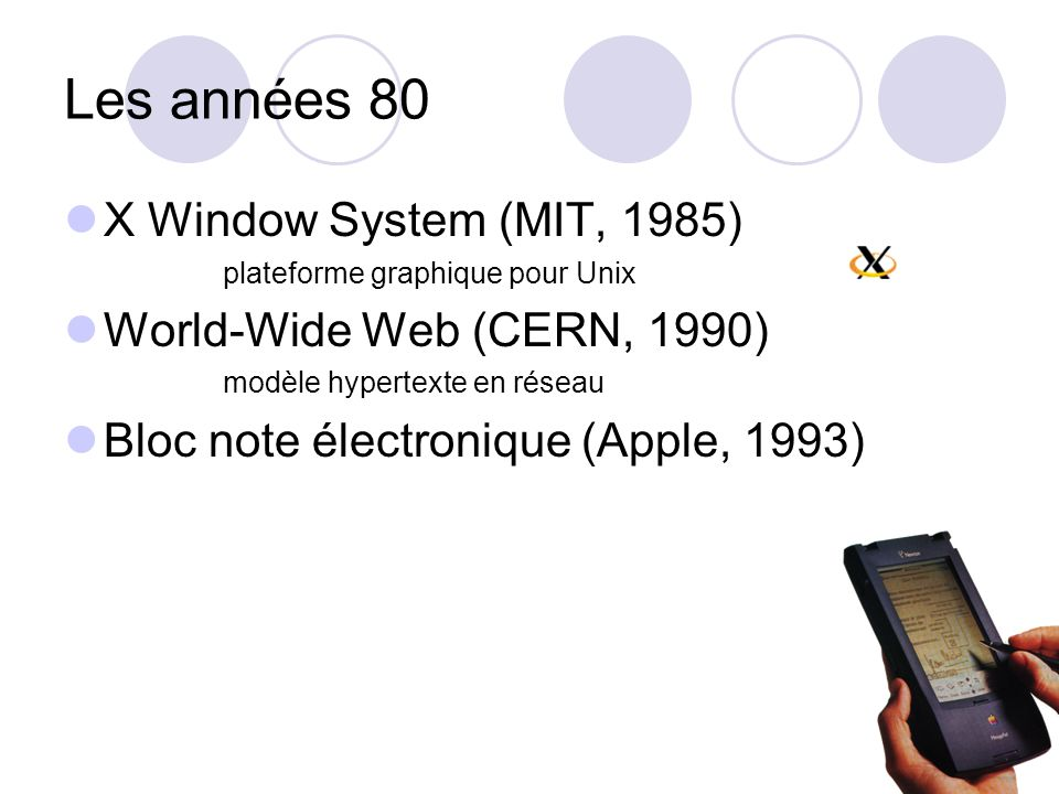 Les années 80 X Window System (MIT, 1985) plateforme graphique pour Unix World-Wide Web (CERN, 1990) modèle hypertexte en réseau Bloc note électroniqu