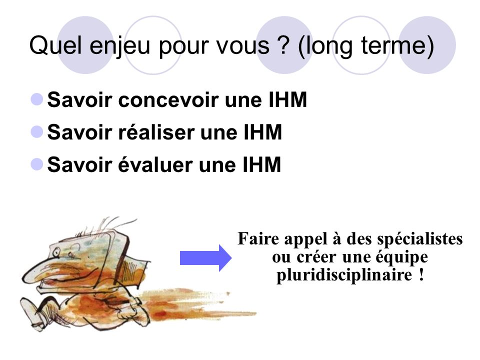 Quel enjeu pour vous ? (long terme) Savoir concevoir une IHM Savoir réaliser une IHM Savoir évaluer une IHM Faire appel à des spécialistes ou créer un