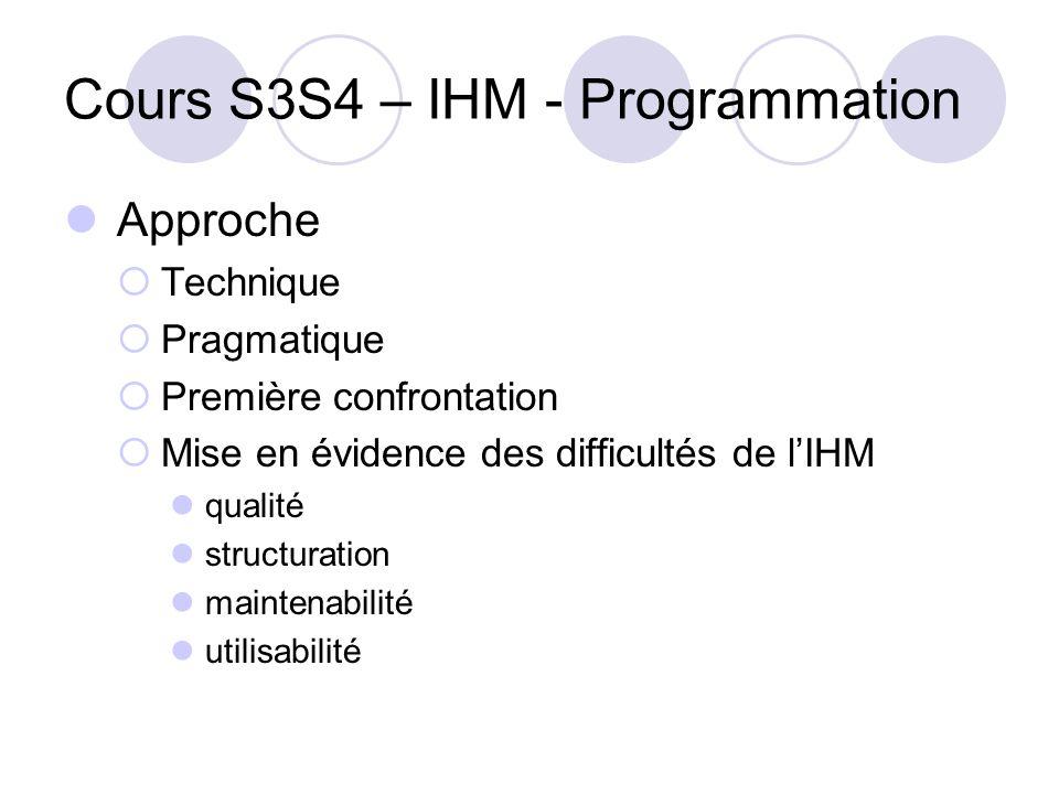 Cours S3S4 – IHM - Programmation Approche Technique Pragmatique Première confrontation Mise en évidence des difficultés de lIHM qualité structuration maintenabilité utilisabilité