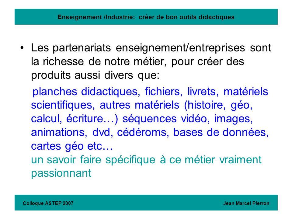 Enseignement /Industrie: créer de bon outils didactiques Colloque ASTEP 2007 Jean Marcel Pierron Les partenariats enseignement/entreprises sont la ric