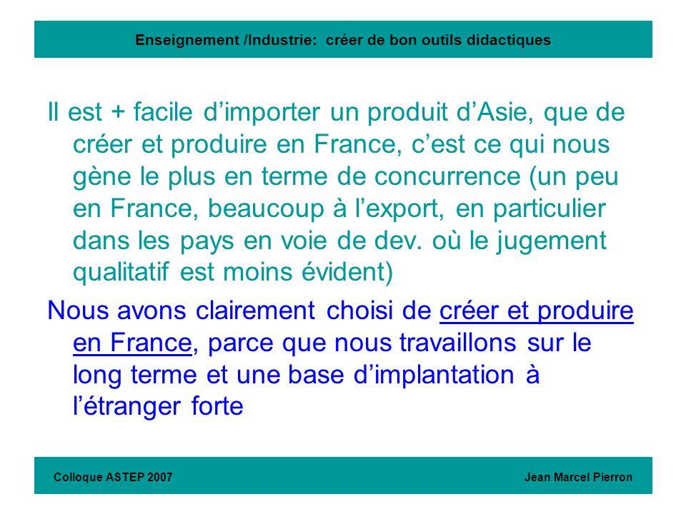 Enseignement /Industrie: créer de bon outils didactiques Colloque ASTEP 2007 Jean Marcel Pierron Il est + facile dimporter un produit dAsie, que de cr