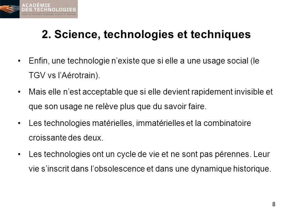2. Science, technologies et techniques Enfin, une technologie nexiste que si elle a une usage social (le TGV vs lAérotrain). Mais elle nest acceptable
