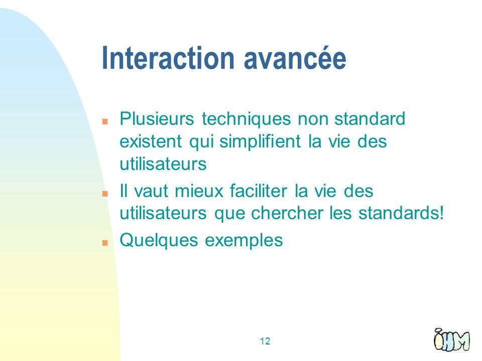 12 Interaction avancée n Plusieurs techniques non standard existent qui simplifient la vie des utilisateurs n Il vaut mieux faciliter la vie des utilisateurs que chercher les standards.