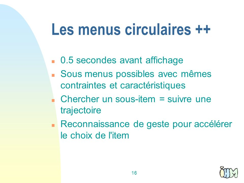 16 Les menus circulaires ++ n 0.5 secondes avant affichage n Sous menus possibles avec mêmes contraintes et caractéristiques n Chercher un sous-item = suivre une trajectoire n Reconnaissance de geste pour accélérer le choix de l item