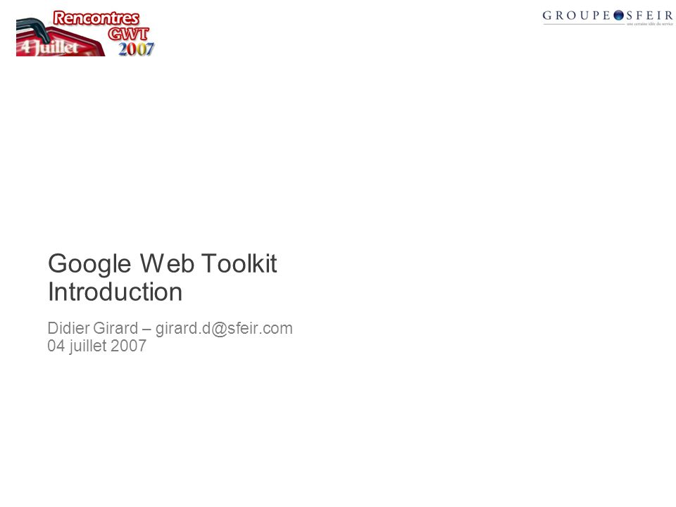 Google Web Toolkit Introduction Didier Girard – girard.d@sfeir.com 04 juillet 2007