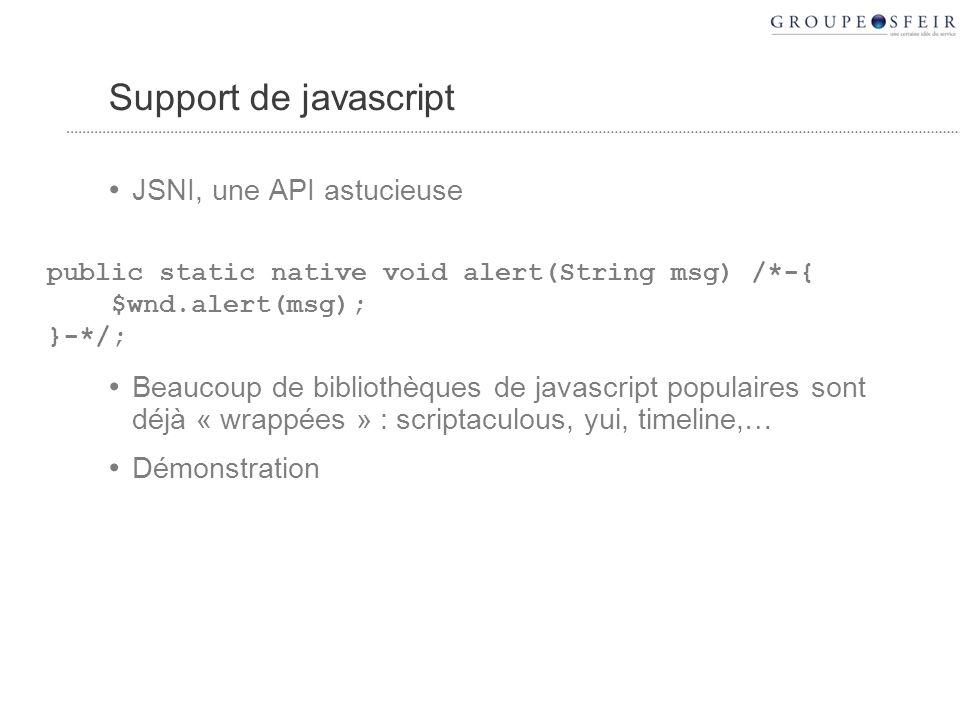 Support de javascript JSNI, une API astucieuse Beaucoup de bibliothèques de javascript populaires sont déjà « wrappées » : scriptaculous, yui, timeline,… Démonstration public static native void alert(String msg) /*-{ $wnd.alert(msg); }-*/;