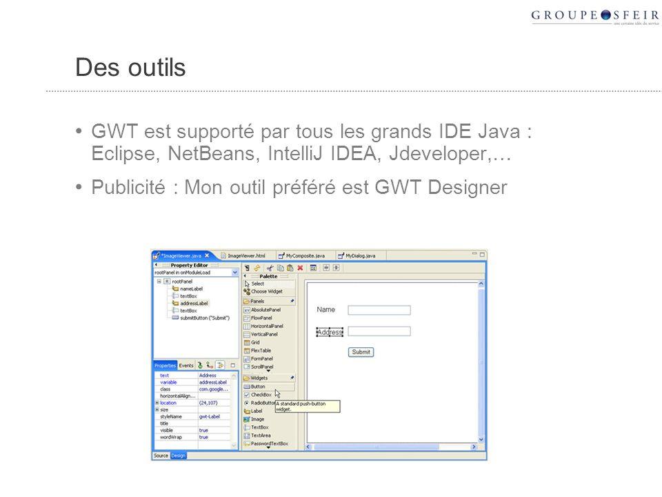 Des outils GWT est supporté par tous les grands IDE Java : Eclipse, NetBeans, IntelliJ IDEA, Jdeveloper,… Publicité : Mon outil préféré est GWT Designer