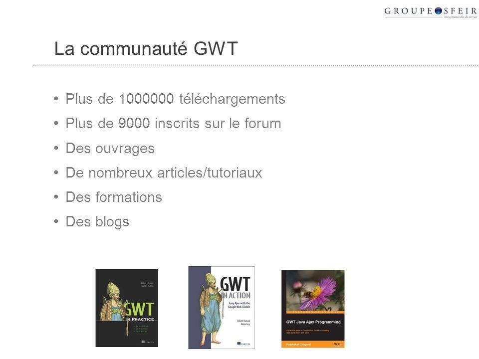 La communauté GWT Plus de 1000000 téléchargements Plus de 9000 inscrits sur le forum Des ouvrages De nombreux articles/tutoriaux Des formations Des blogs