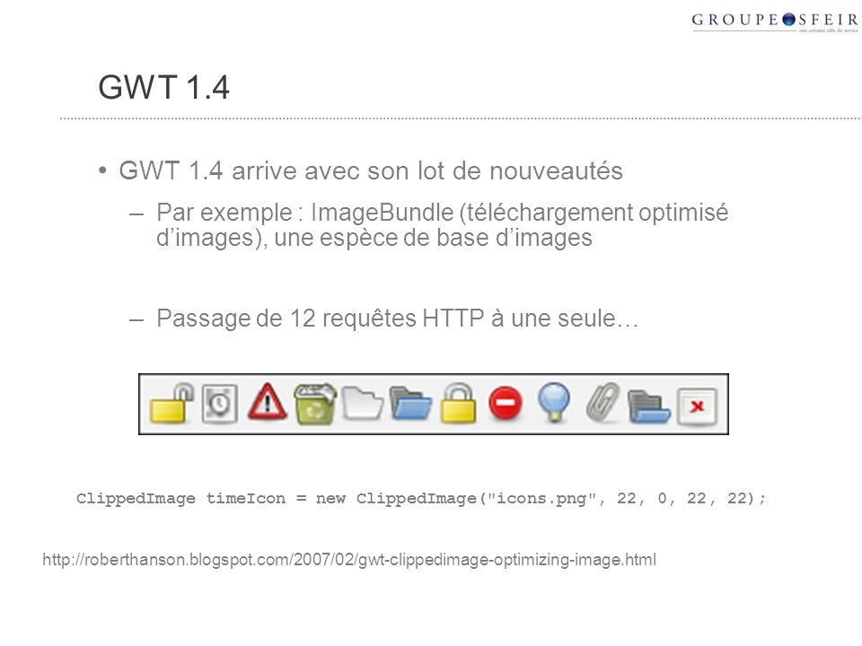 GWT 1.4 GWT 1.4 arrive avec son lot de nouveautés – Par exemple : ImageBundle (téléchargement optimisé dimages), une espèce de base dimages – Passage de 12 requêtes HTTP à une seule… ClippedImage timeIcon = new ClippedImage( icons.png , 22, 0, 22, 22); http://roberthanson.blogspot.com/2007/02/gwt-clippedimage-optimizing-image.html