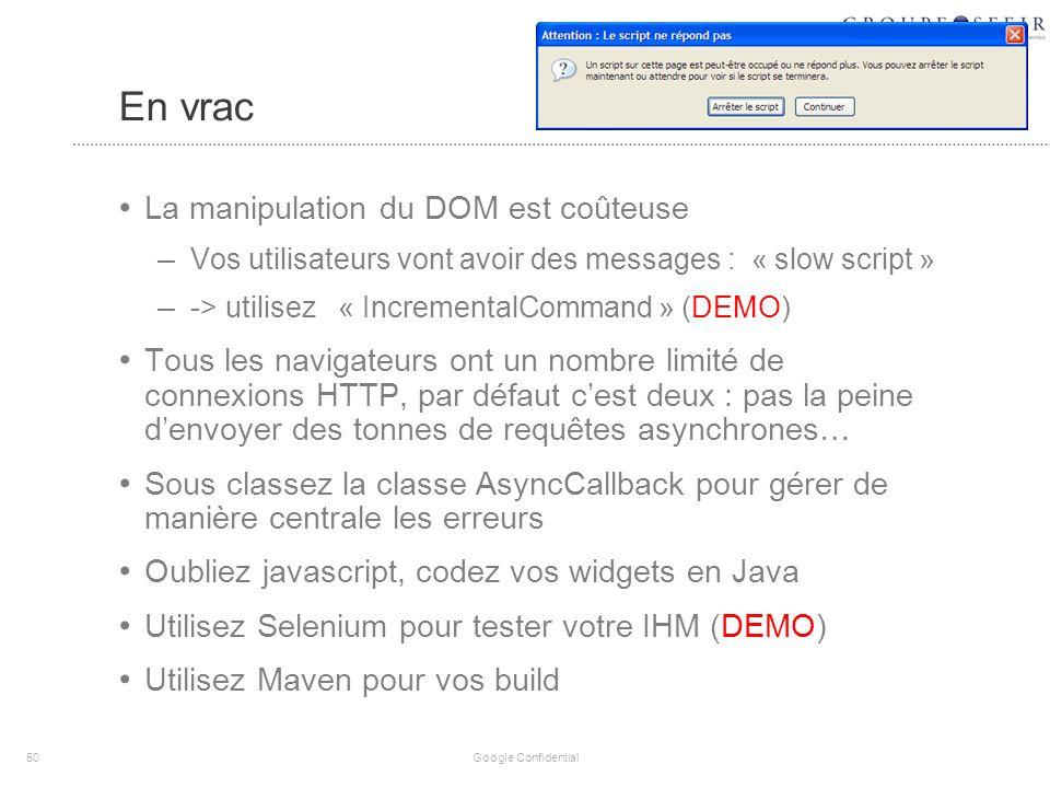 En vrac La manipulation du DOM est coûteuse – Vos utilisateurs vont avoir des messages : « slow script » – -> utilisez « IncrementalCommand » (DEMO) Tous les navigateurs ont un nombre limité de connexions HTTP, par défaut cest deux : pas la peine denvoyer des tonnes de requêtes asynchrones… Sous classez la classe AsyncCallback pour gérer de manière centrale les erreurs Oubliez javascript, codez vos widgets en Java Utilisez Selenium pour tester votre IHM (DEMO) Utilisez Maven pour vos build 50 Google Confidential