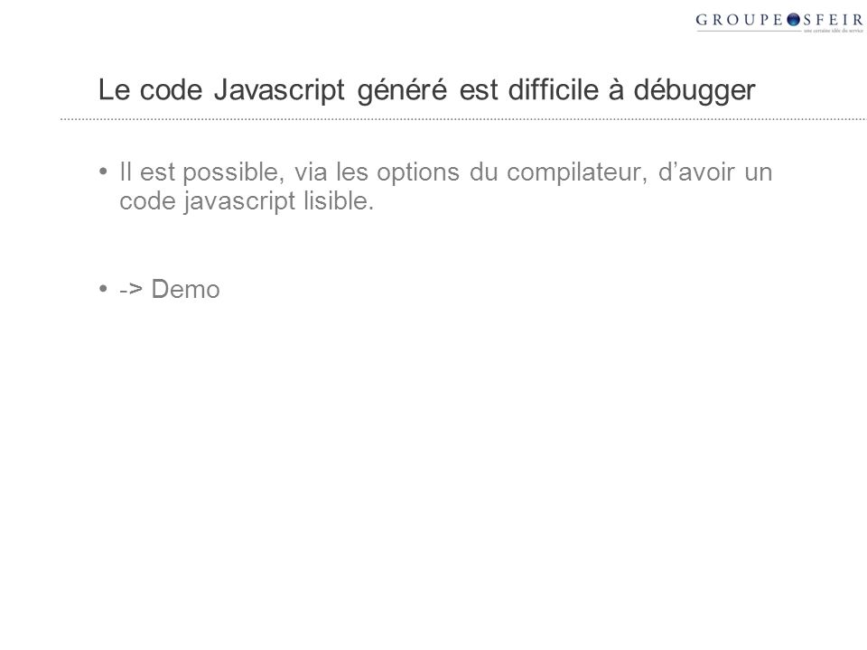 Le code Javascript généré est difficile à débugger Il est possible, via les options du compilateur, davoir un code javascript lisible.