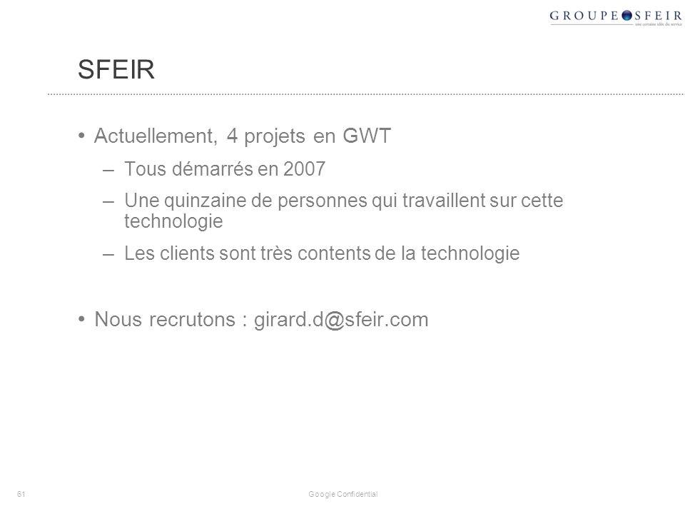 SFEIR Actuellement, 4 projets en GWT – Tous démarrés en 2007 – Une quinzaine de personnes qui travaillent sur cette technologie – Les clients sont très contents de la technologie Nous recrutons : girard.d@sfeir.com 61 Google Confidential