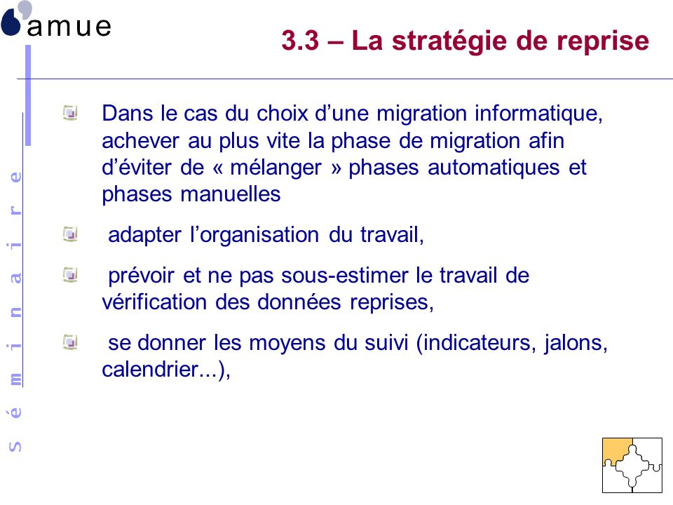 S é m i n a i r e Dans le cas du choix dune migration informatique, achever au plus vite la phase de migration afin déviter de « mélanger » phases aut