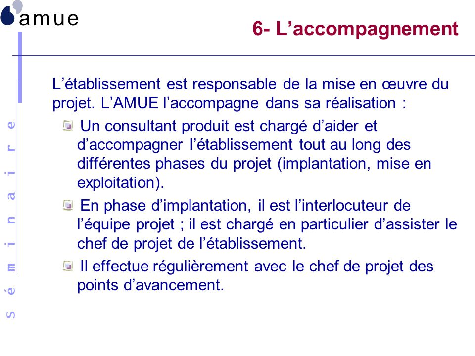 S é m i n a i r e 6- Laccompagnement Létablissement est responsable de la mise en œuvre du projet. LAMUE laccompagne dans sa réalisation : Un consulta