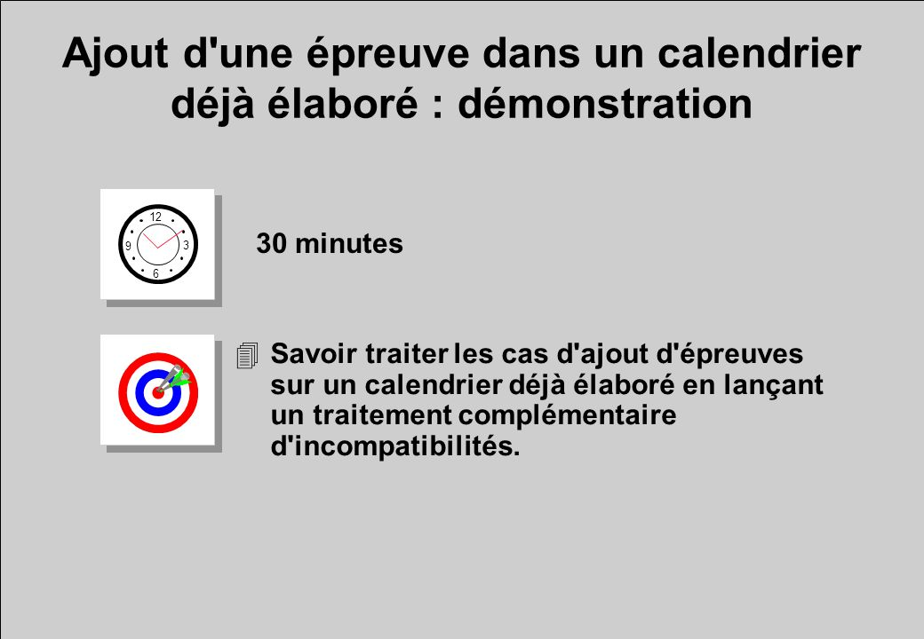 Ajout d'une épreuve dans un calendrier déjà élaboré : démonstration 12 6 3 9 30 minutes 4Savoir traiter les cas d'ajout d'épreuves sur un calendrier d