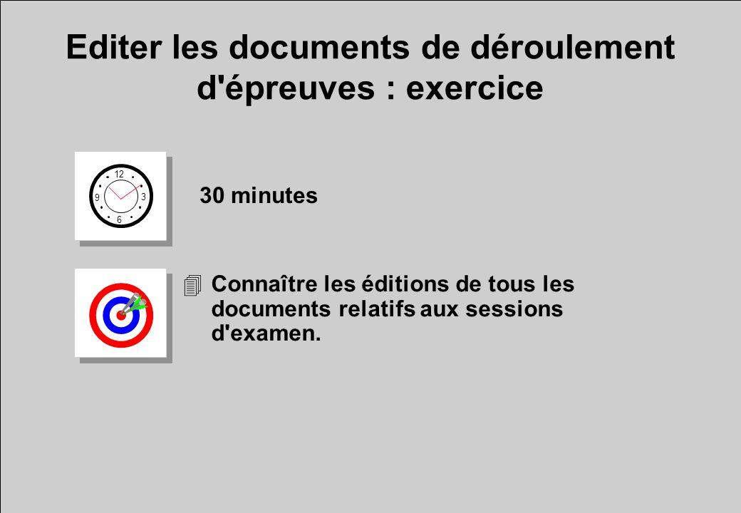 Editer les documents de déroulement d'épreuves : exercice 12 6 3 9 30 minutes 4Connaître les éditions de tous les documents relatifs aux sessions d'ex